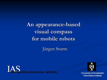 An appearance-based visual compass for mobile robots Jürgen Sturm University of Amsterdam Informatics Institute.