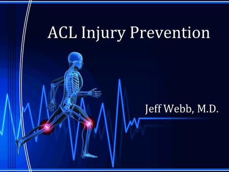 "ACL Injury Prevention Jeff Webb, M.D.. "" An Ounce of Prevention is Worth a Pound of Cure "" –Benjamin Franklin."