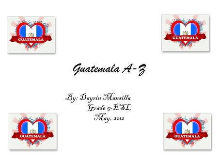 Guatemala A-Z By: Dayrin Mansilla Grade 5-ESL May, 2012.