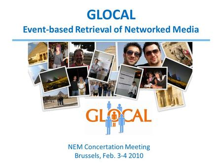 GLOCAL Event-based Retrieval of Networked Media NEM Concertation Meeting Brussels, Feb. 3-4 2010.