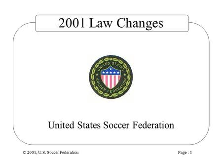 © 2001, U.S. Soccer Federation Page : 1 United States Soccer Federation 2001 Law Changes.