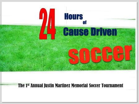 1 HoursHours ofof Cause Driven soccersoccer The 1 st Annual Justin Martinez Memorial Soccer Tournament.