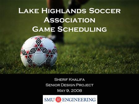 Lake Highlands Soccer Association Game Scheduling Sherif Khalifa Senior Design Project May 9, 2008.