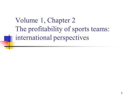 1 Volume 1, Chapter 2 The profitability of sports teams: international perspectives.