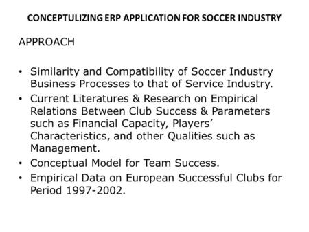 CONCEPTULIZING ERP APPLICATION FOR SOCCER INDUSTRY APPROACH Similarity and Compatibility of Soccer Industry Business Processes to that of Service Industry.