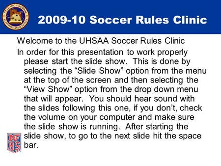 2009-10 Soccer Rules Clinic Welcome to the UHSAA Soccer Rules Clinic In order for this presentation to work properly please start the slide show. This.