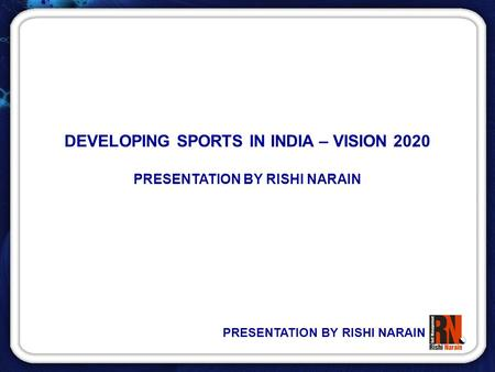 PRESENTATION BY RISHI NARAIN DEVELOPING SPORTS IN INDIA – VISION 2020 PRESENTATION BY RISHI NARAIN.