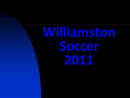 Williamston Soccer 2011. Tryout Week Fitness & Technical Testing Program Team Selection 1 st week of the Season.
