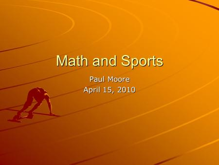 Math and Sports Paul Moore April 15, 2010. Math in Sports? Numbers Everywhere –Score keeping –Field/Court measurements Sports Statistics –Batting Average.