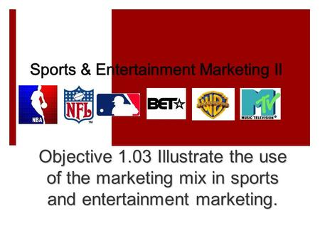 Objective 1.03 Illustrate the use of the marketing mix in sports and entertainment marketing.
