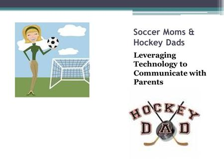 Soccer Moms & Hockey Dads Leveraging Technology to Communicate with Parents.
