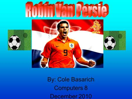 By: Cole Basarich Computers 8 December 2010. Table of Contents. Robin Van Persie?. What does he do?. What is his history?. Why him?. Cool facts. Bibliography.