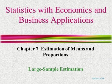 Note 10 of 5E Statistics with Economics and Business Applications Chapter 7 Estimation of Means and Proportions Large-Sample Estimation.