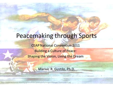 Peacemaking through <strong>Sports</strong> CEAP <strong>National</strong> Convention 2011 Building a Culture of Peace: Shaping the Vision, Living the Dream Marivic R. Gustilo, Ph.D.