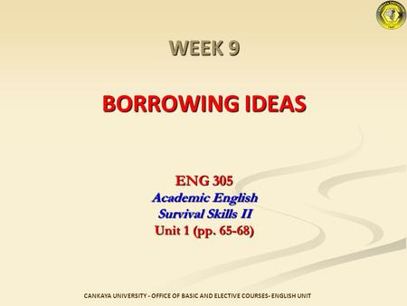 WEEK 9 BORROWING IDEAS ENG 305 Academic English Survival Skills II Unit 1 (pp. 65-68) CANKAYA UNIVERSITY - OFFICE OF BASIC AND ELECTIVE COURSES- ENGLISH.