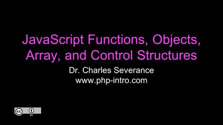 JavaScript Functions, Objects, Array, and Control Structures Dr. Charles Severance www.php-intro.com.