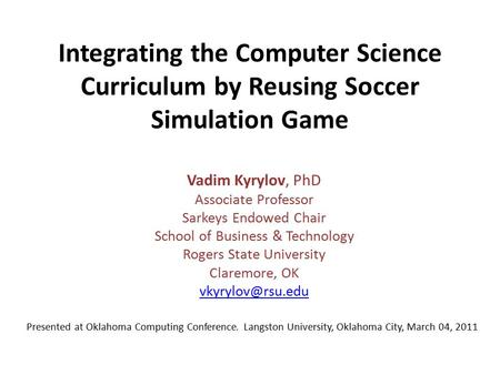Integrating the Computer Science Curriculum by Reusing Soccer Simulation Game Vadim Kyrylov, PhD Associate Professor Sarkeys Endowed Chair School of Business.