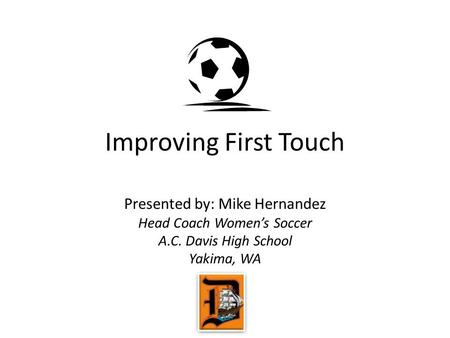 Improving First Touch Presented by: Mike Hernandez Head Coach Women's Soccer A.C. Davis High School Yakima, WA.