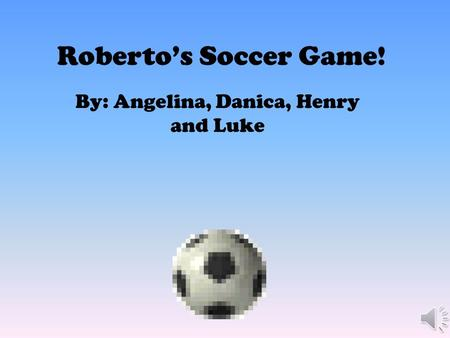 Roberto's Soccer Game! By: Angelina, Danica, Henry and Luke.