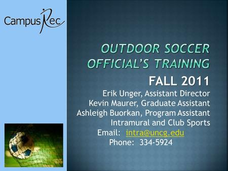 FALL 2011 Erik Unger, Assistant Director Kevin Maurer, Graduate Assistant Ashleigh Buorkan, Program Assistant Intramural and Club Sports