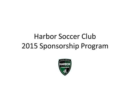 Harbor Soccer Club 2015 Sponsorship Program. About Us Established in 1982, the Harbor Soccer Club and its staff are passionate about the game of soccer.
