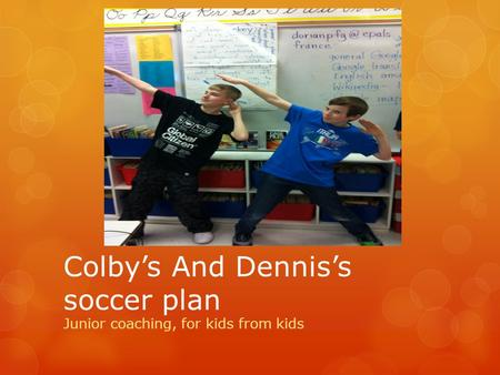 Colby's And Dennis's soccer plan Junior coaching, for kids from kids.