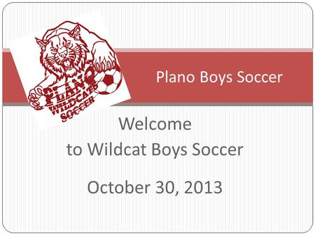 Welcome to Wildcat Boys Soccer October 30, 2013 Plano Boys Soccer.