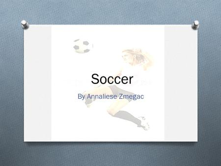 Soccer By Annaliese Zmegac. What is soccer O Soccer is a sport O You have to gain control of the ball O When you have the ball you must try and kick the.