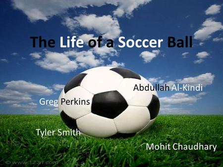 The Life of a Soccer Ball Greg Perkins Abdullah Al-Kindi Tyler Smith Mohit Chaudhary.