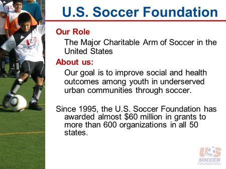 U.S. Soccer Foundation Our Role The Major Charitable Arm of Soccer in the United States About us: Our goal is to improve social and health outcomes among.