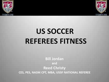 US SOCCER REFEREES FITNESS Bill Jordan and Reed Christy CES, PES, NASM CPT, MBA, USSF NATIONAL REFEREE.