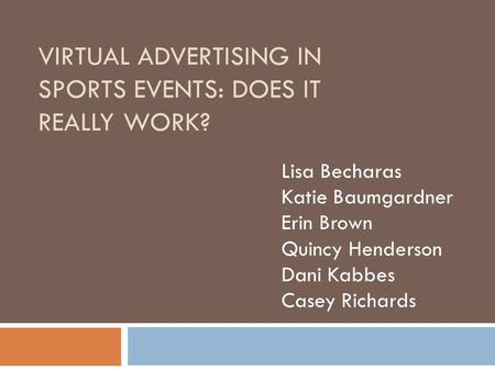 VIRTUAL ADVERTISING IN SPORTS EVENTS: DOES IT REALLY WORK? Lisa Becharas Katie Baumgardner Erin Brown Quincy Henderson Dani Kabbes Casey Richards.