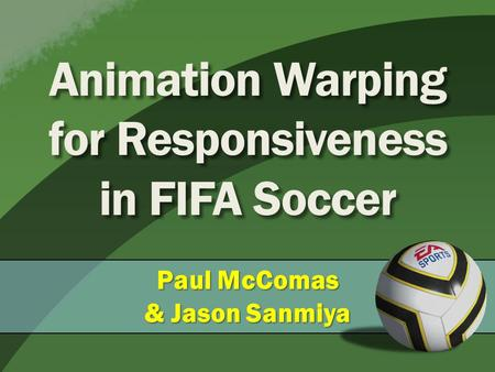 Animation Warping for Responsiveness in FIFA Soccer Paul McComas & Jason Sanmiya.