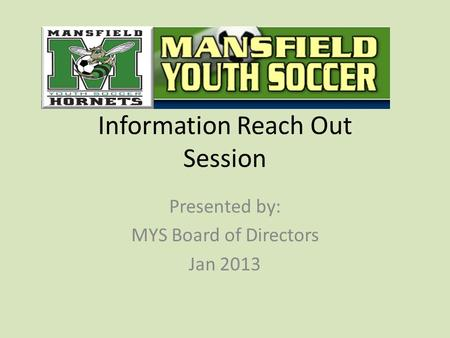 Information Reach Out Session Presented by: MYS Board of Directors Jan 2013.