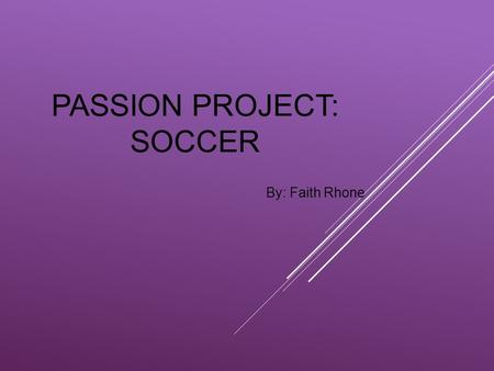 PASSION PROJECT: SOCCER By: Faith Rhone. IT ALL STARTED WHEN….. Coach David scheduled soccer practice on the same day as softball practice, and made me.