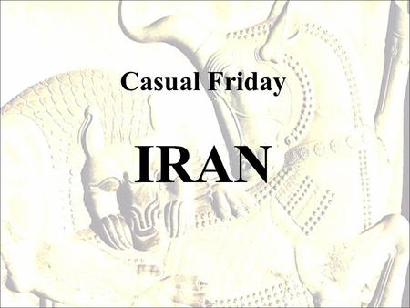 Casual Friday IRAN. Iran in middle east General Information Ancient Name: Perse, Pars, Persia (Until 1935) Conventional Name: Iran (After 1935) Type.