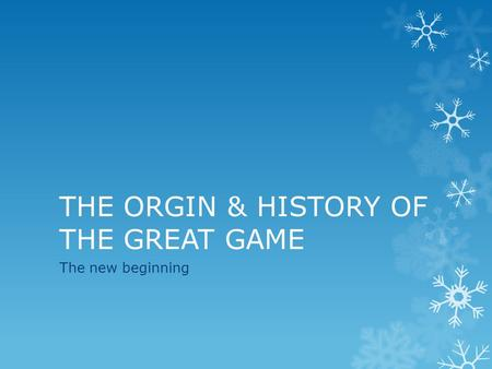 THE ORGIN & HISTORY OF THE GREAT GAME The new beginning.