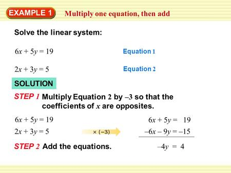 SOLUTION EXAMPLE 1 Multiply one equation, then add Solve the linear system: 6x + 5y = 19 Equation 1 2x + 3y = 5 Equation 2 STEP 1 Multiply Equation 2 by.