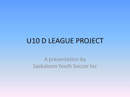 U10 D LEAGUE PROJECT A presentation by Saskatoon Youth Soccer Inc.