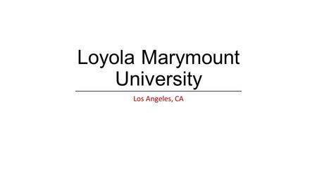 Loyola Marymount University Los Angeles, CA. About LMU Founded in 1911 as Loyola University Merged in 1973 with Marymount College, becoming LMU Private,