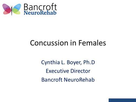 Concussion in Females Cynthia L. Boyer, Ph.D Executive Director Bancroft NeuroRehab.