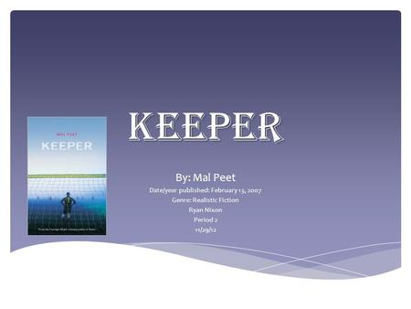 Keeper By: Mal Peet Date/year published: February 13, 2007 Genre: Realistic Fiction Ryan Nixon Period 2 11/29/12.