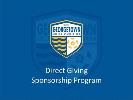 Direct Giving Sponsorship Program. Who Are We? Georgetown Soccer Association is a community-based soccer organization serving Georgetown, Liberty Hill,