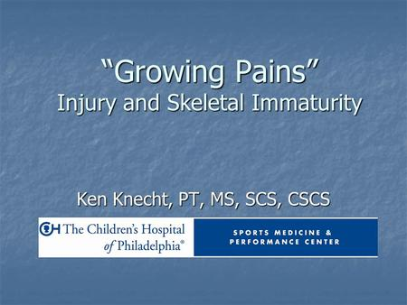 """Growing Pains"" Injury and Skeletal Immaturity Ken Knecht, PT, MS, SCS, CSCS."
