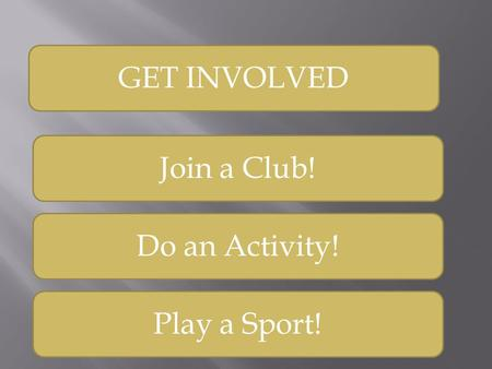 GET INVOLVED Join a Club! Do an Activity! Play a Sport!