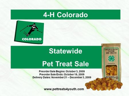 4-H Colorado Statewide Pet Treat Sale www.pettreats4youth.com Preorder Sale Begins: October 3, 2009 Preorder Sale Ends: October 19, 2009 Delivery Dates: