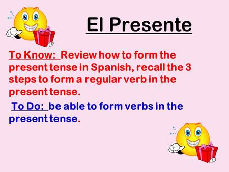El Presente To Know: Review how to form the present tense in Spanish, recall the 3 steps to form a regular verb in the present tense. To Do: be able to.