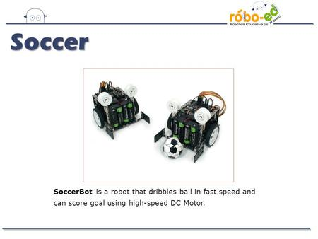 SoccerBot is a robot that dribbles ball in fast speed and can score goal using high-speed DC Motor. Soccer.