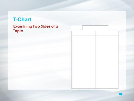T-Chart Examining Two Sides of a Topic. T-Chart What is it? A T-chart examines two sides of a topic, such as pros and cons, advantages and disadvantages,