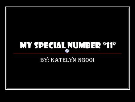 "My special number ""11"" By: Katelyn Ngooi My Number is ""11"" I chose the number 11 because it is number 1 doubled. I chose the number 11 because it is."